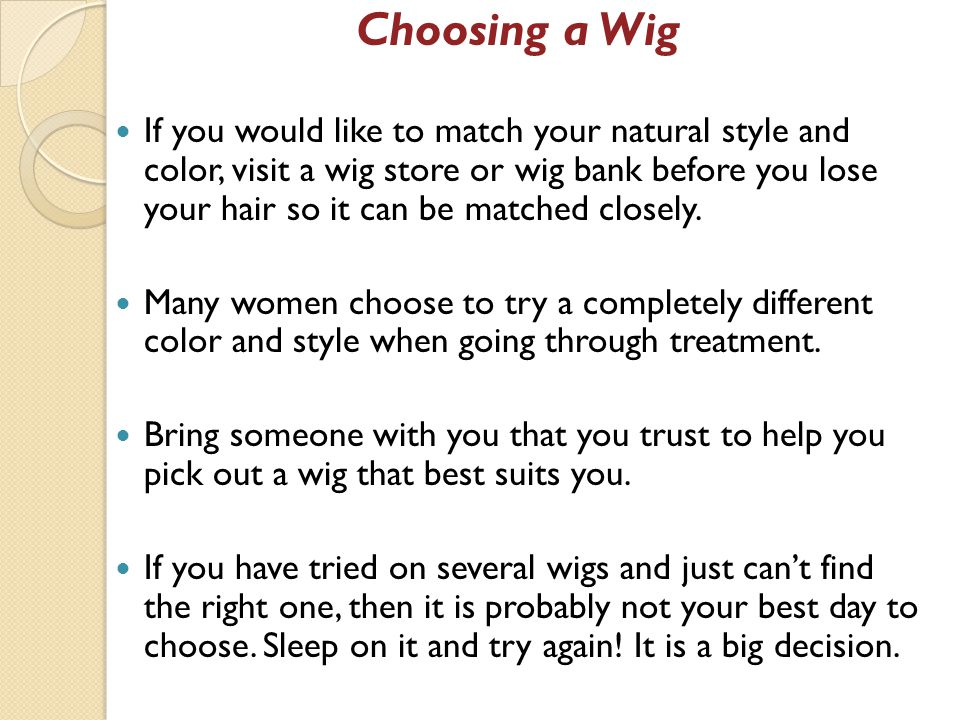 Choosing a Wig If you would like to match your natural style and color, visit a wig store or wig bank before you lose your hair so it can be matched closely.