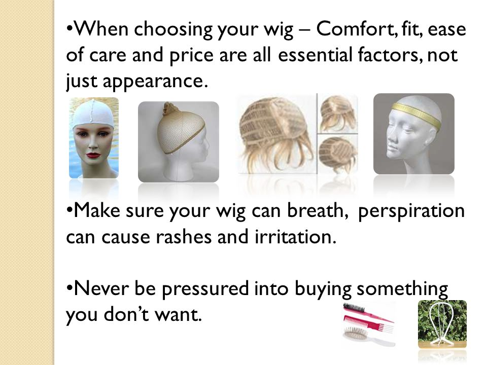 When choosing your wig – Comfort, fit, ease of care and price are all essential factors, not just appearance.