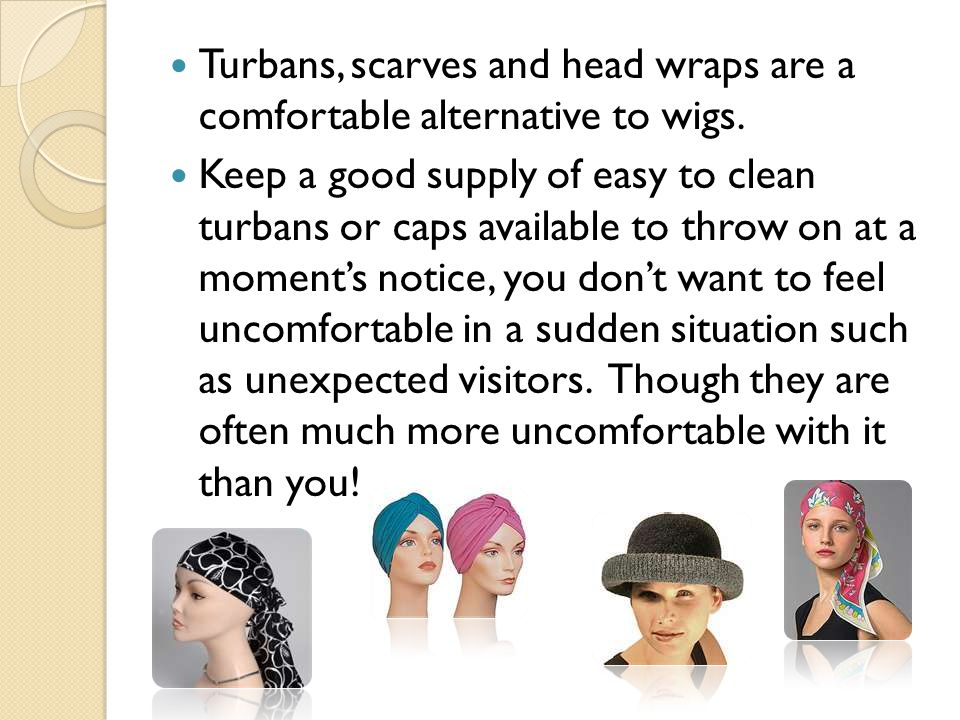 Turbans, scarves and head wraps are a comfortable alternative to wigs.