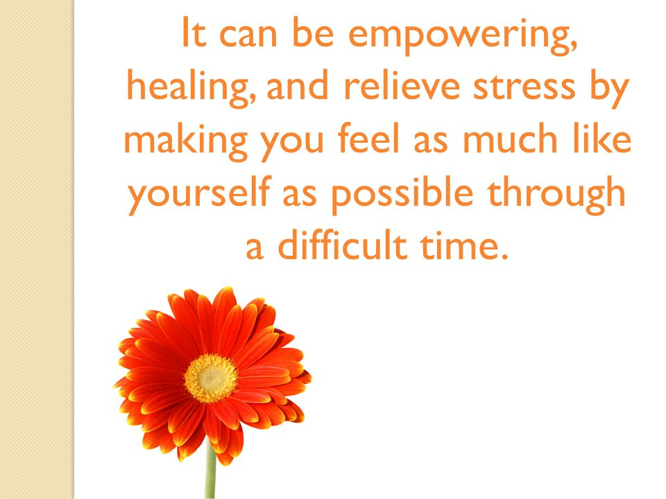 It can be empowering, healing, and relieve stress by making you feel as much like yourself as possible through a difficult time.