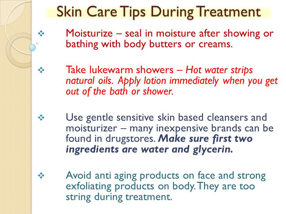 Skin Care Tips During Treatment Moisturize – seal in moisture after showing or bathing with body butters or creams. Take lukewarm showers – Hot water