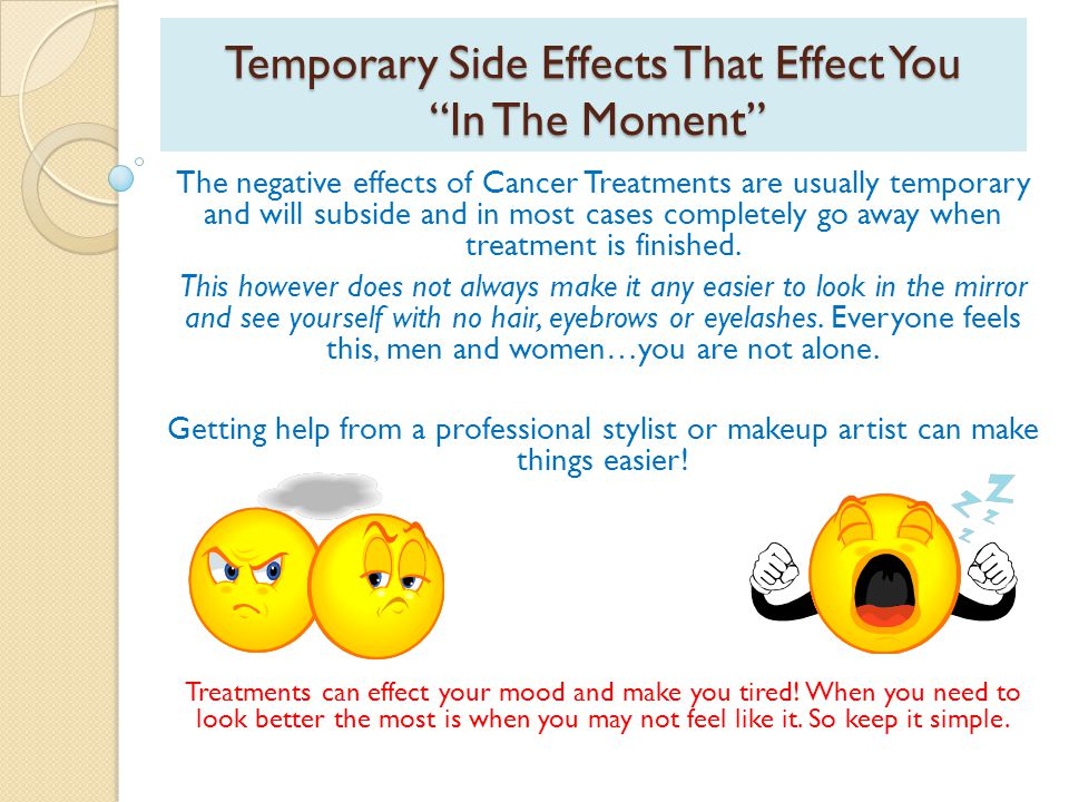 Temporary Side Effects That Effect You In The Moment The negative effects of Cancer Treatments are usually temporary and will subside and in most cases completely go away when treatment is finished.