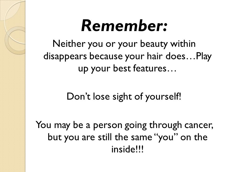 Remember: Neither you or your beauty within disappears because your hair does…Play up your best features… Dont lose sight of yourself! You may be a pe