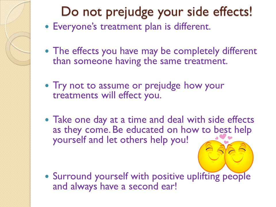 Do not prejudge your side effects. Everyones treatment plan is different.
