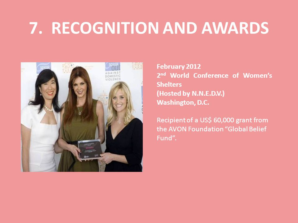 7. RECOGNITION AND AWARDS February 2012 2 nd World Conference of Womens Shelters (Hosted by N.N.E.D.V.) Washington, D.C. Recipient of a US$ 60,000 gra