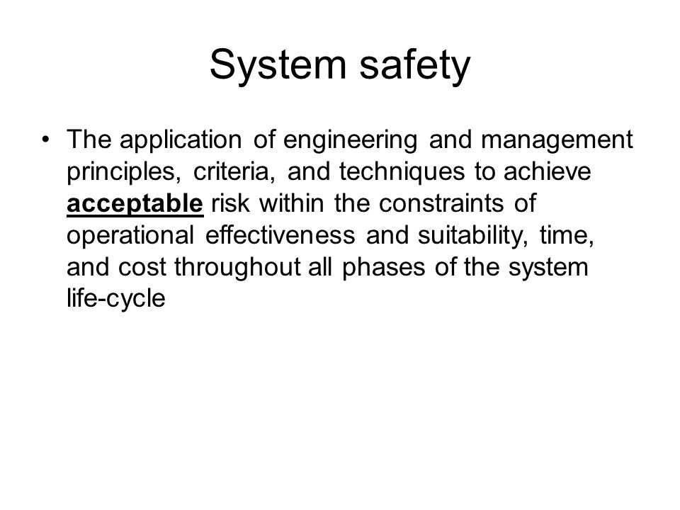 System safety The application of engineering and management principles, criteria, and techniques to achieve acceptable risk within the constraints of