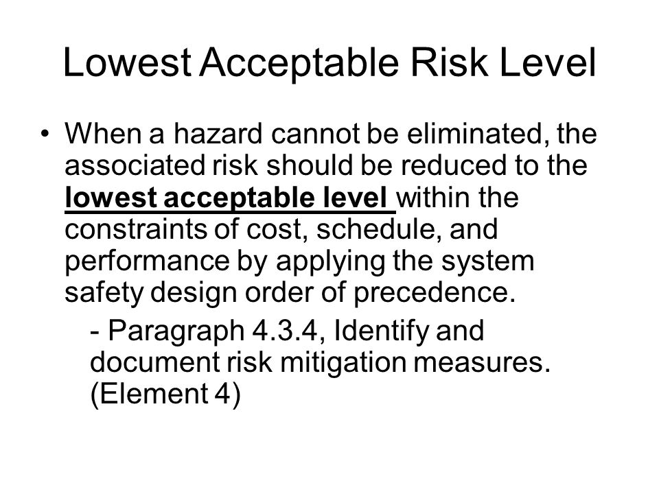 Lowest Acceptable Risk Level When a hazard cannot be eliminated, the associated risk should be reduced to the lowest acceptable level within the const