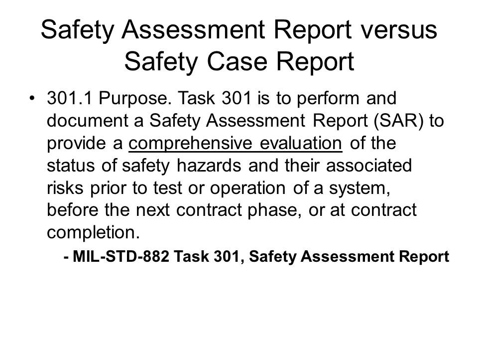 Safety Assessment Report versus Safety Case Report 301.1 Purpose. Task 301 is to perform and document a Safety Assessment Report (SAR) to provide a co