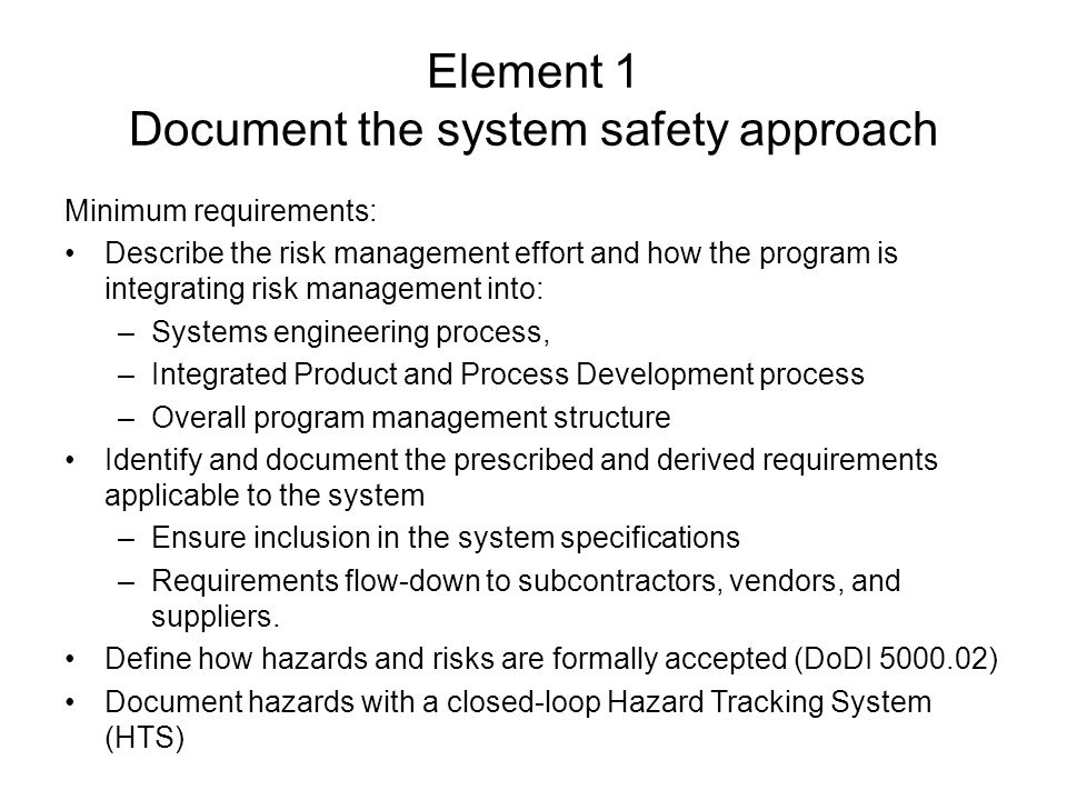 Element 1 Document the system safety approach Minimum requirements: Describe the risk management effort and how the program is integrating risk manage