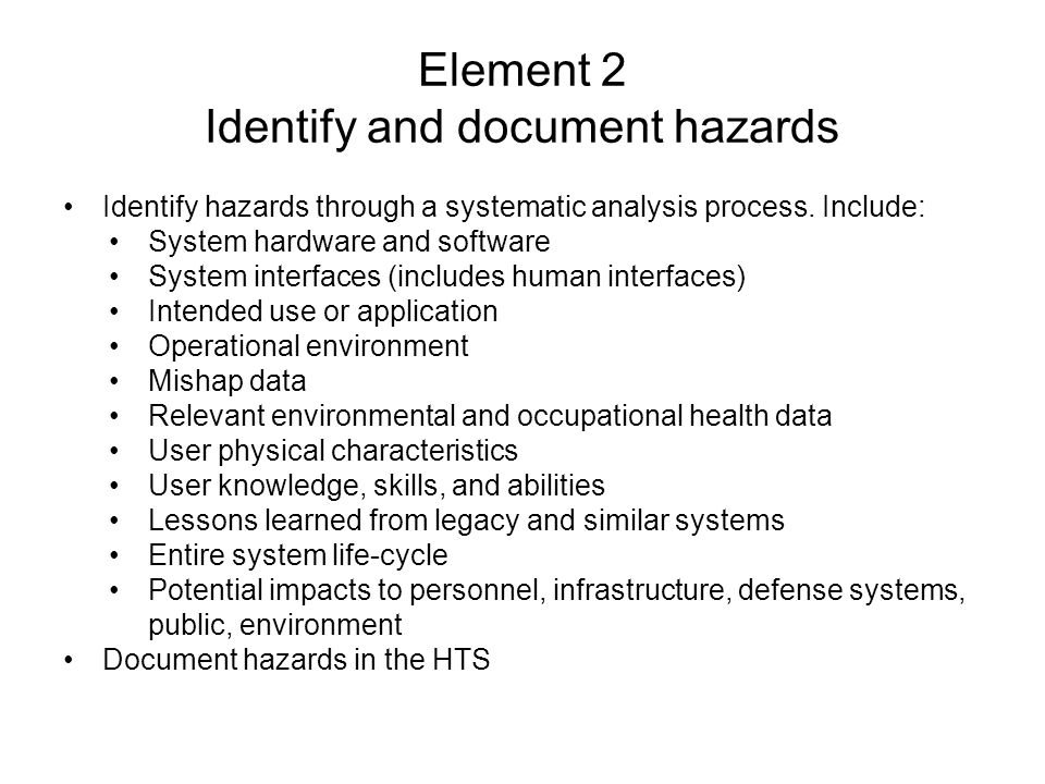 Element 2 Identify and document hazards Identify hazards through a systematic analysis process. Include: System hardware and software System interface