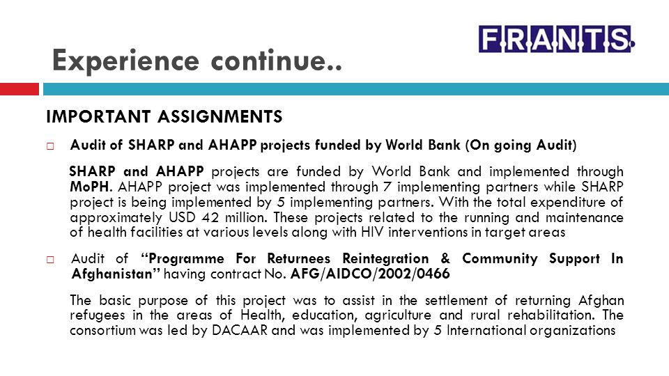Experience continue.. IMPORTANT ASSIGNMENTS Audit of SHARP and AHAPP projects funded by World Bank (On going Audit) SHARP and AHAPP projects are funde