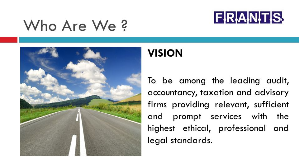 Who Are We ? VISION To be among the leading audit, accountancy, taxation and advisory firms providing relevant, sufficient and prompt services with th