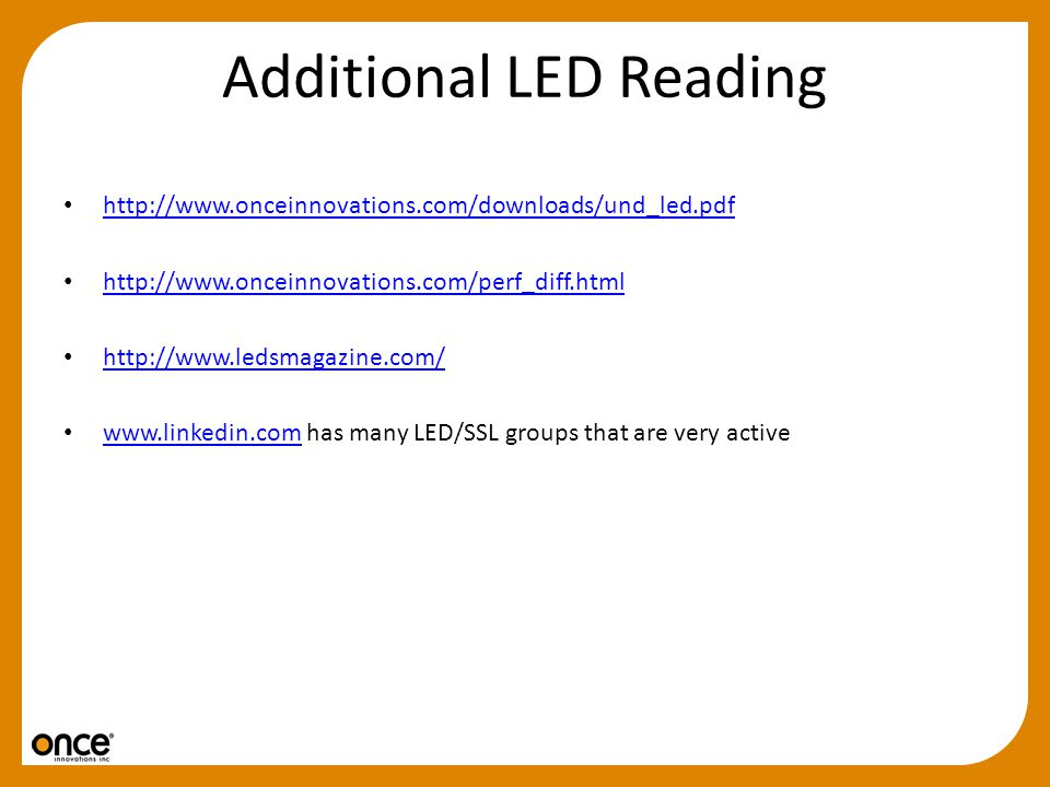 Additional LED Reading http://www.onceinnovations.com/downloads/und_led.pdf http://www.onceinnovations.com/perf_diff.html http://www.ledsmagazine.com/