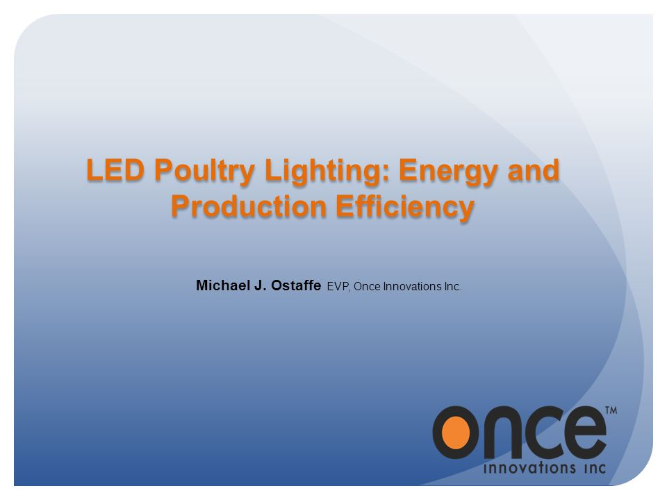 LED Poultry Lighting: Energy and Production Efficiency Michael J. Ostaffe EVP, Once Innovations Inc.