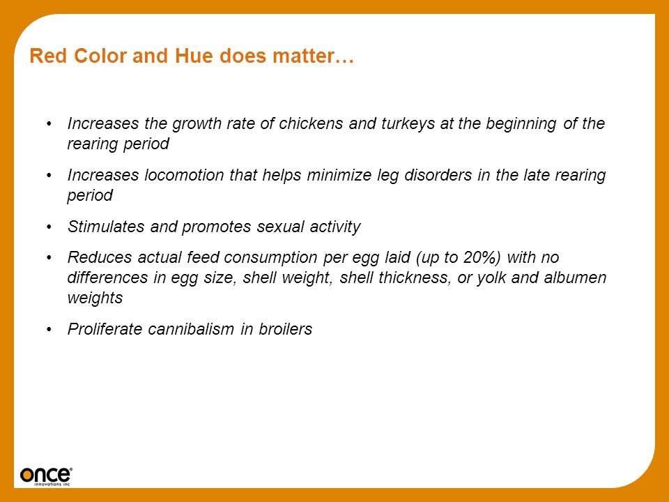 Red Color and Hue does matter… Increases the growth rate of chickens and turkeys at the beginning of the rearing period Increases locomotion that help