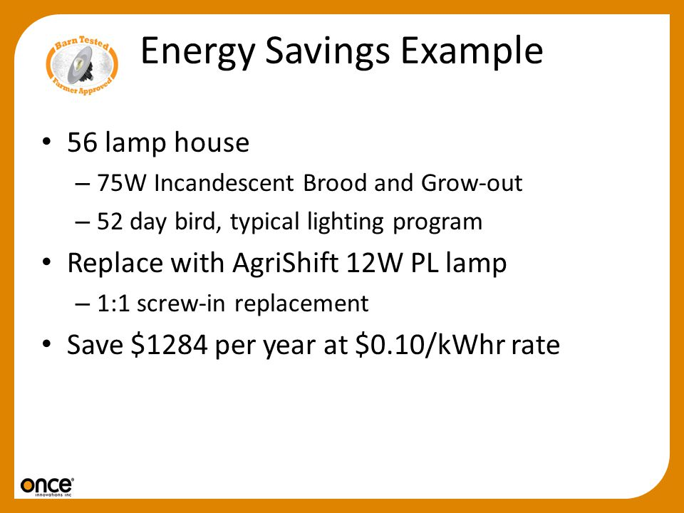 Energy Savings Example 56 lamp house – 75W Incandescent Brood and Grow-out – 52 day bird, typical lighting program Replace with AgriShift 12W PL lamp