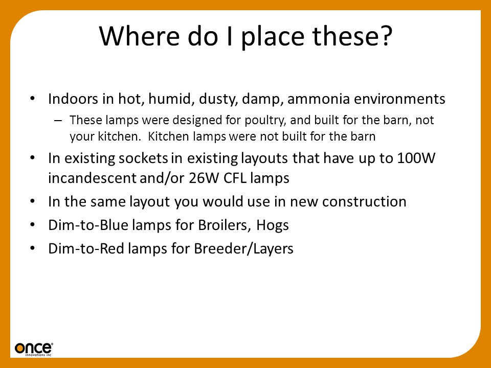 Where do I place these? Indoors in hot, humid, dusty, damp, ammonia environments – These lamps were designed for poultry, and built for the barn, not