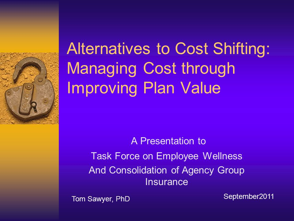 Alternatives to Cost Shifting: Managing Cost through Improving Plan Value A Presentation to Task Force on Employee Wellness And Consolidation of Agency Group Insurance Tom Sawyer, PhD September2011