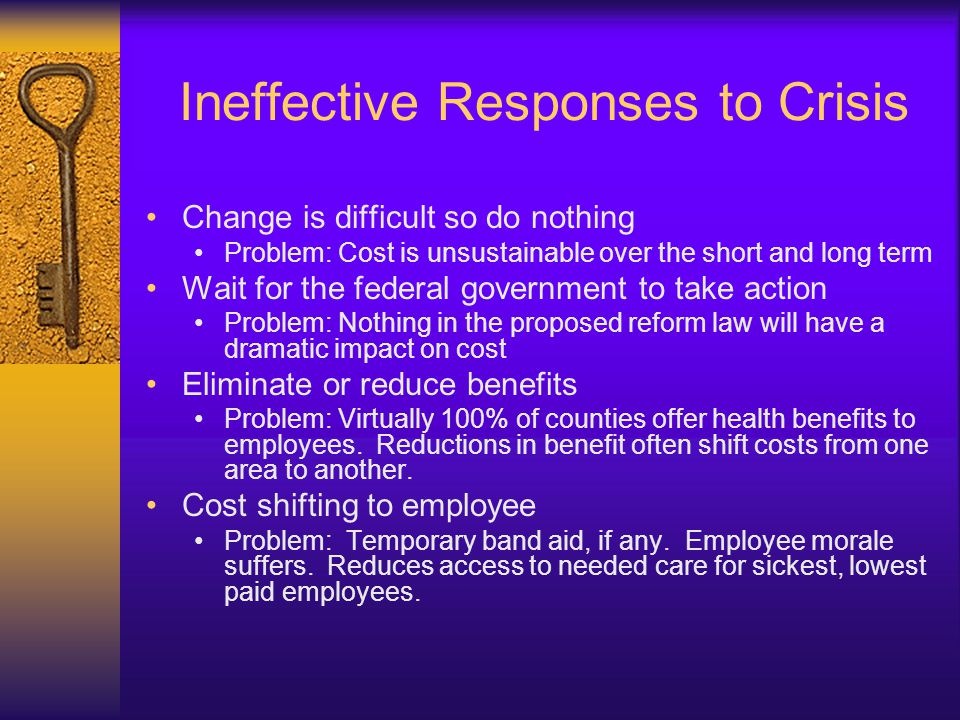 Ineffective Responses to Crisis Change is difficult so do nothing Problem: Cost is unsustainable over the short and long term Wait for the federal government to take action Problem: Nothing in the proposed reform law will have a dramatic impact on cost Eliminate or reduce benefits Problem: Virtually 100% of counties offer health benefits to employees.
