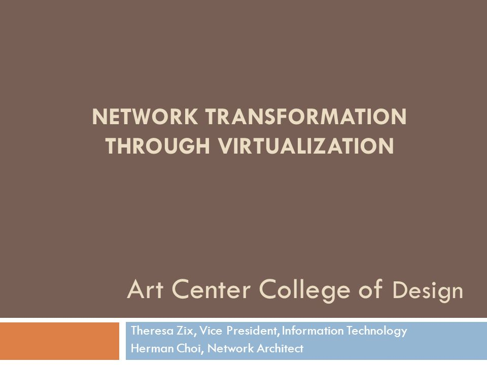 NETWORK TRANSFORMATION THROUGH VIRTUALIZATION Theresa Zix, Vice President, Information Technology Herman Choi, Network Architect Art Center College of