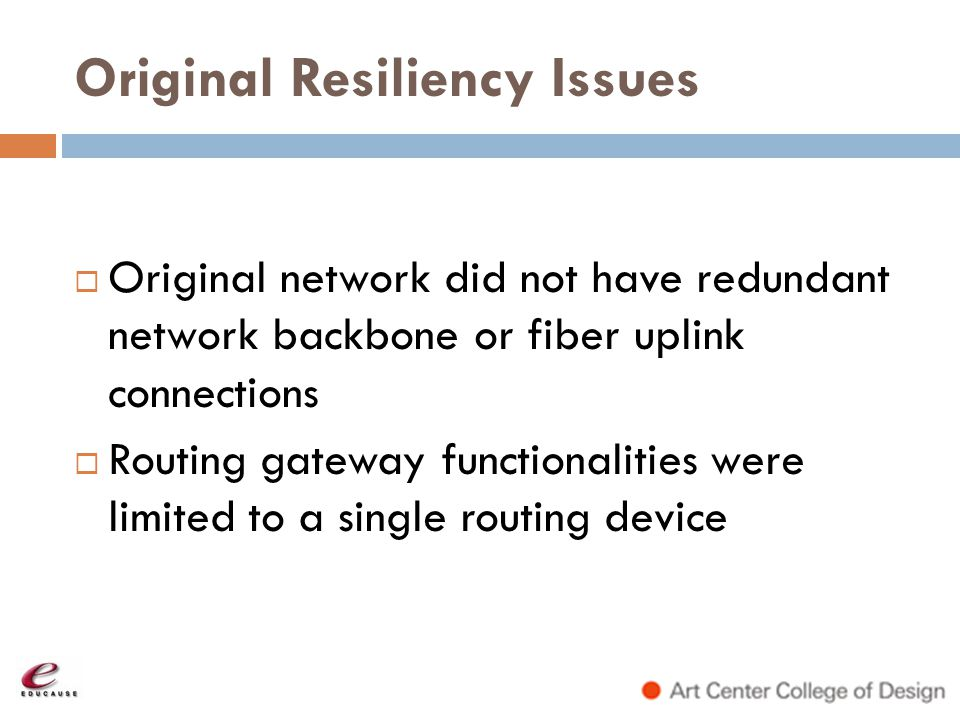 Original Resiliency Issues Original network did not have redundant network backbone or fiber uplink connections Routing gateway functionalities were l