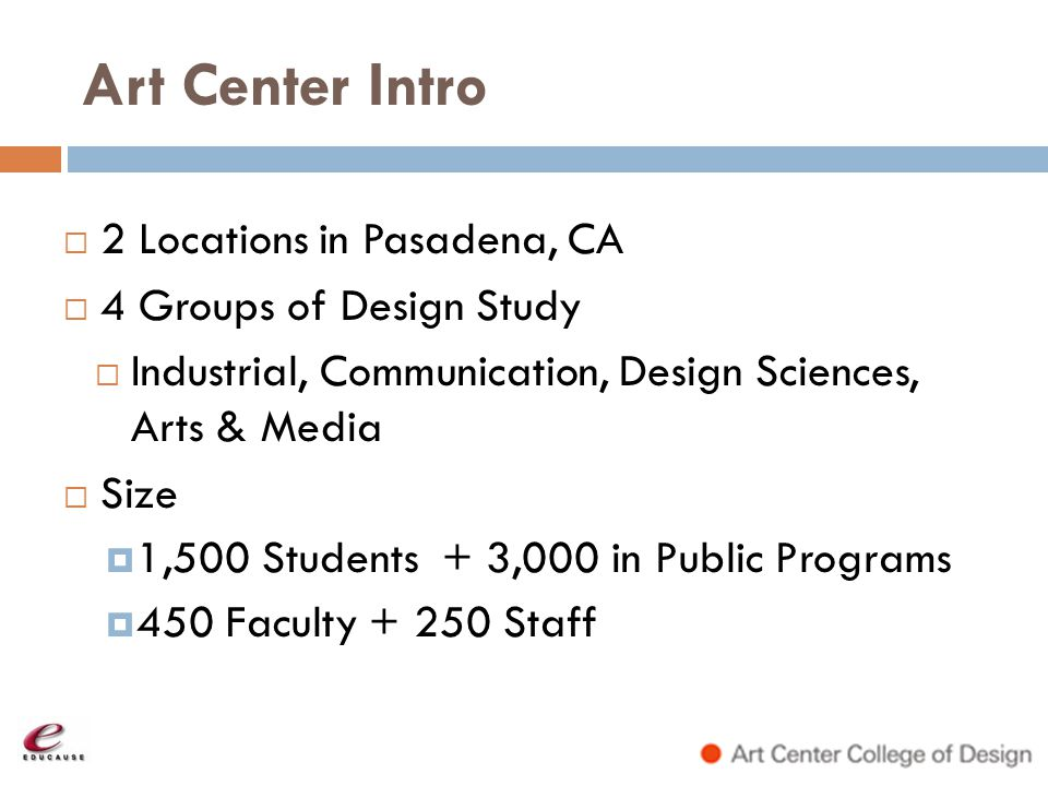 Art Center Intro 2 Locations in Pasadena, CA 4 Groups of Design Study Industrial, Communication, Design Sciences, Arts & Media Size 1,500 Students + 3