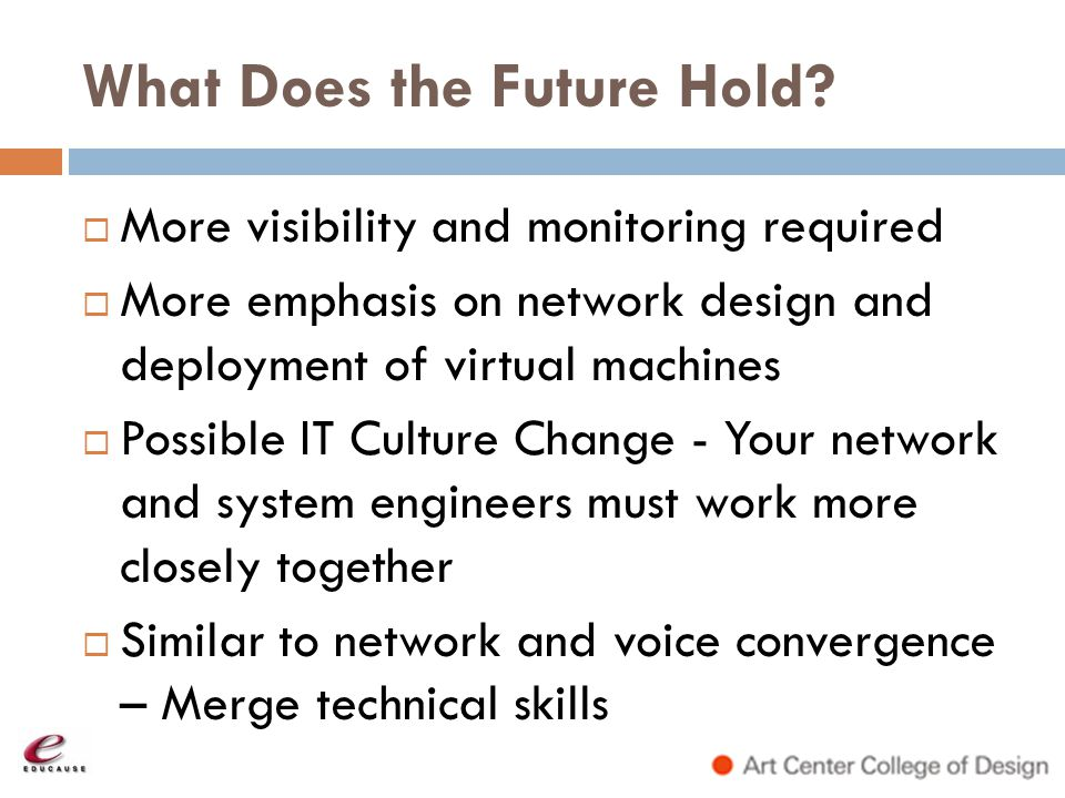 What Does the Future Hold? More visibility and monitoring required More emphasis on network design and deployment of virtual machines Possible IT Cult