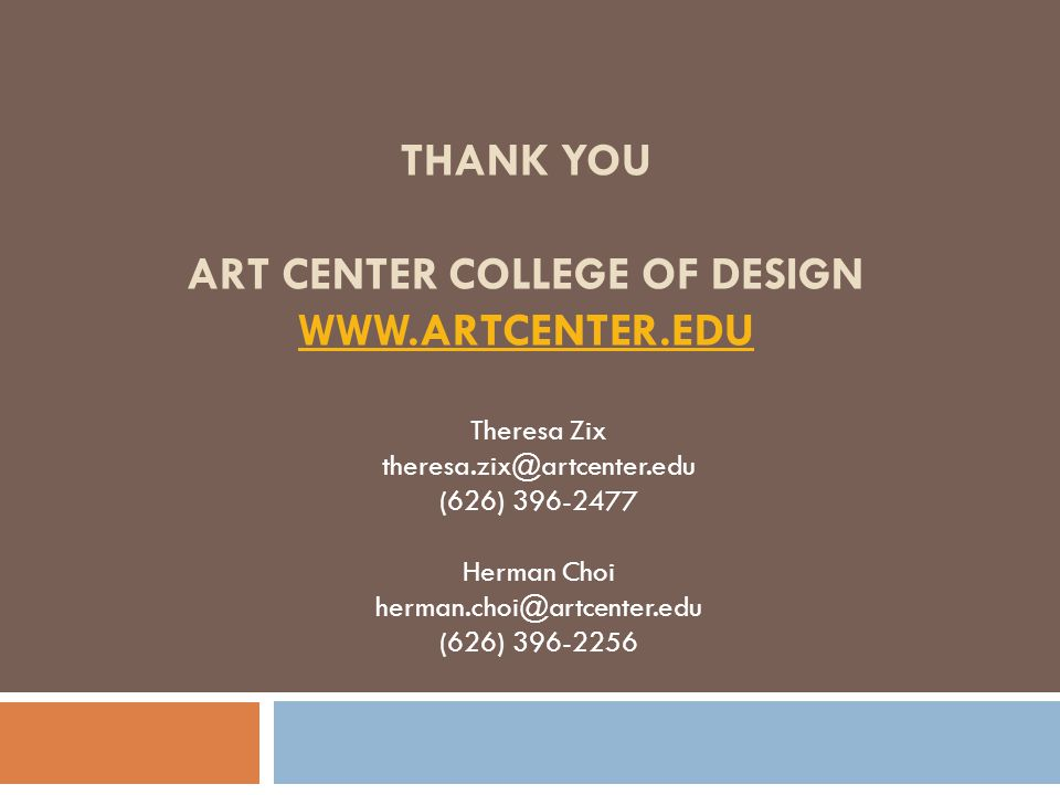THANK YOU ART CENTER COLLEGE OF DESIGN WWW.ARTCENTER.EDU WWW.ARTCENTER.EDU Theresa Zix theresa.zix@artcenter.edu (626) 396-2477 Herman Choi herman.cho