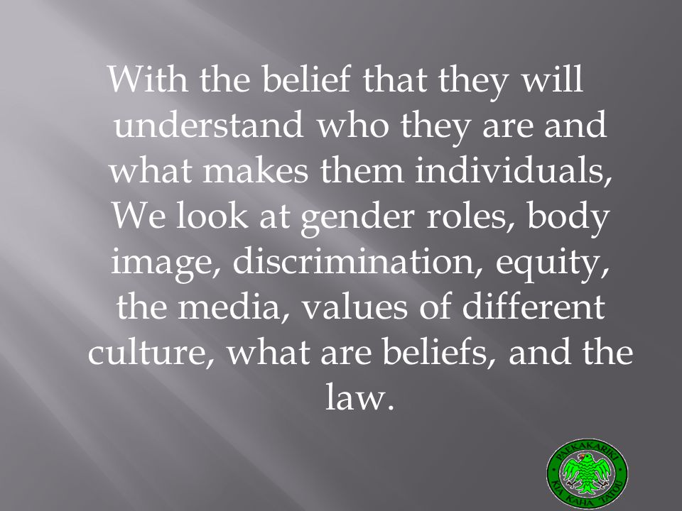 With the belief that they will understand who they are and what makes them individuals, We look at gender roles, body image, discrimination, equity, the media, values of different culture, what are beliefs, and the law.