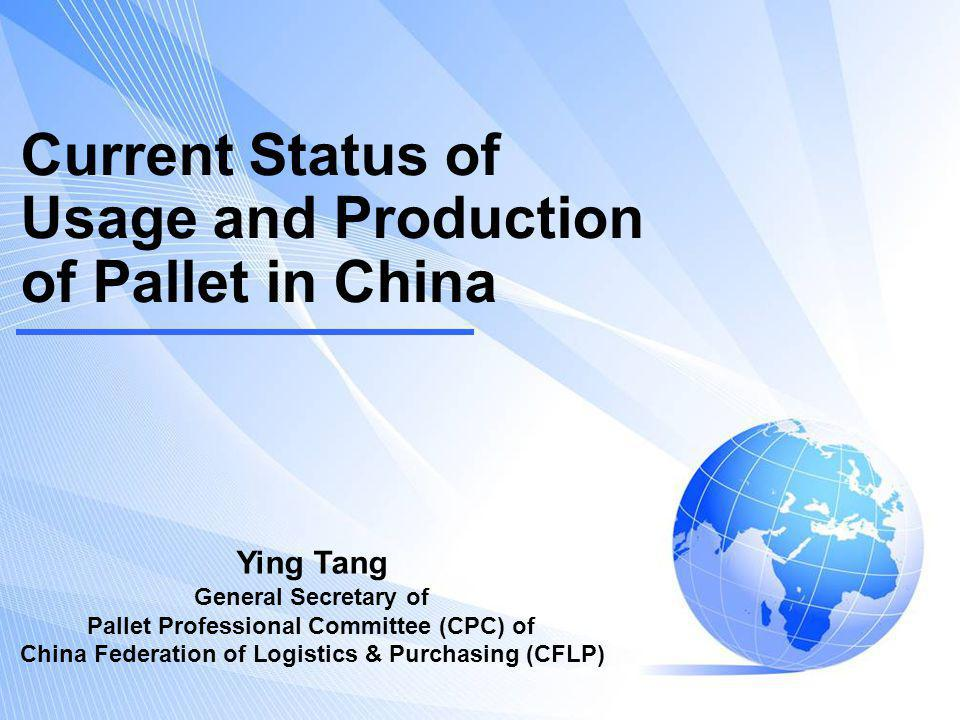 Current Status of Usage and Production of Pallet in China Ying Tang General Secretary of Pallet Professional Committee (CPC) of China Federation of Logistics & Purchasing (CFLP)