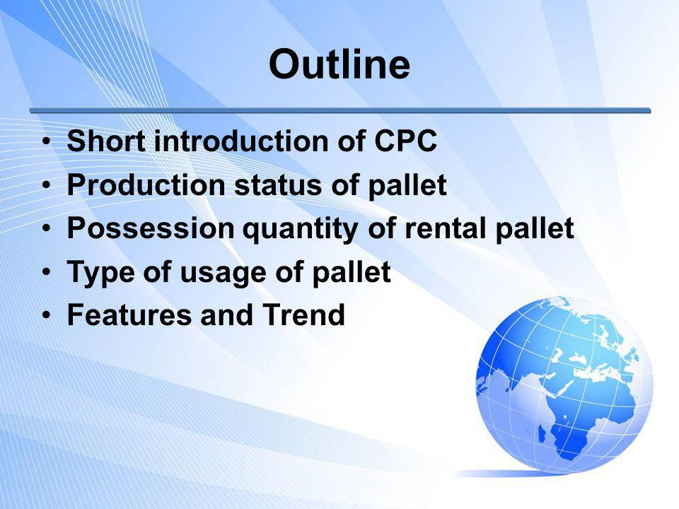 Outline Short introduction of CPC Production status of pallet Possession quantity of rental pallet Type of usage of pallet Features and Trend