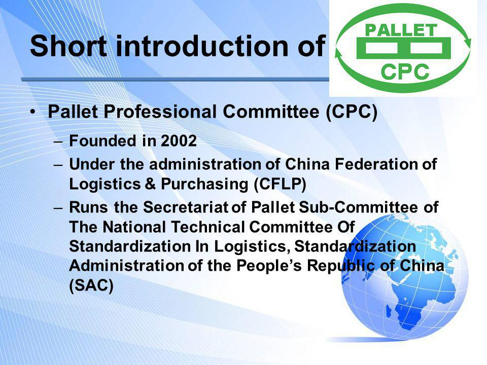 Short introduction of CPC Major work of CPC –On national pallet standards and standardization National standard of General-purpose Flat Pallets for Through Transit of Goods – Principle Dimensions and Tolerances (GB/T 1934-2007) ( : Recommended) National pallet standards: 11 in usage and 16 in process Plane sizemm×mm Rectangular 1200×1000 Square1100×1100