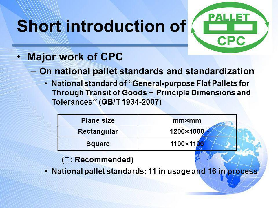 Short introduction of CPC Major work of CPC –On national pallet standards and standardization –Quasi-government organization dedicated to China pallet industry General investigation on Current situation of pallet development in China, already done in 2002, 2005, 2008 and 2013, release authoritative figures on the number, performance and usage of pallet in China.