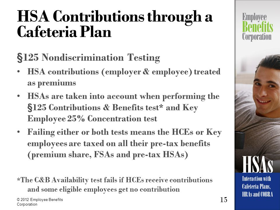 15 © 2012 Employee Benefits Corporation HSA Contributions through a Cafeteria Plan §125 Nondiscrimination Testing HSA contributions (employer & employ