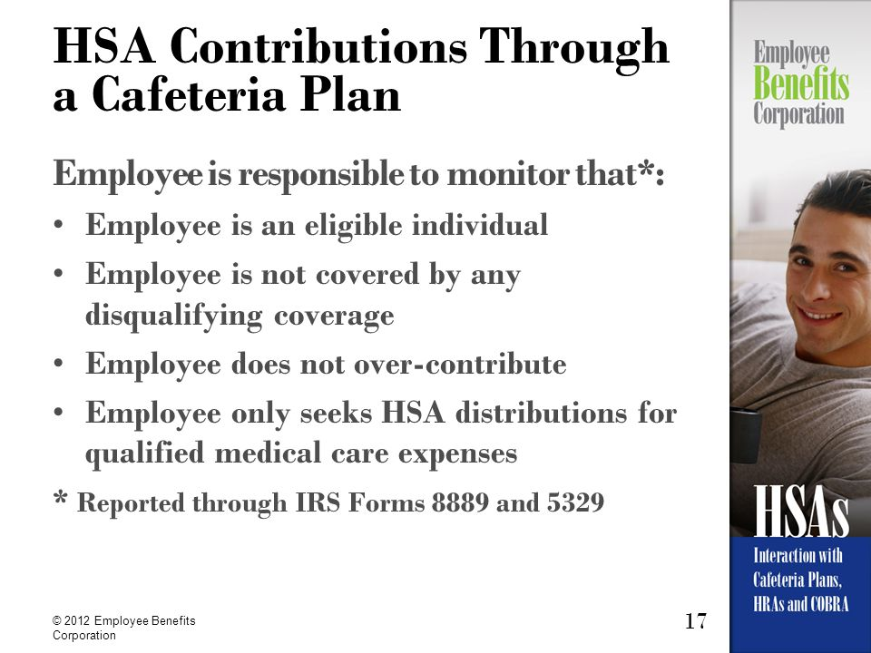 17 © 2012 Employee Benefits Corporation HSA Contributions Through a Cafeteria Plan Employee is responsible to monitor that*: Employee is an eligible i