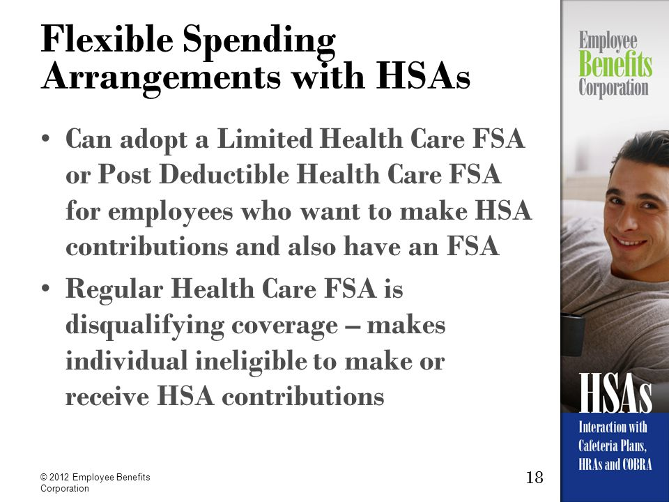 18 © 2012 Employee Benefits Corporation Flexible Spending Arrangements with HSAs Can adopt a Limited Health Care FSA or Post Deductible Health Care FS