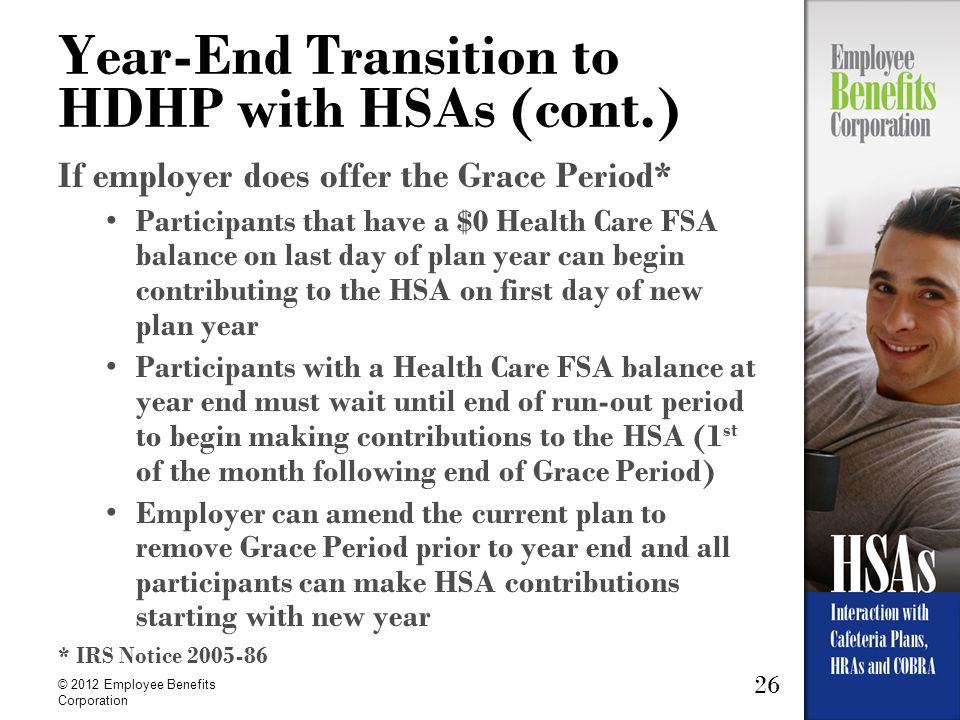 26 © 2012 Employee Benefits Corporation Year-End Transition to HDHP with HSAs (cont.) If employer does offer the Grace Period* Participants that have