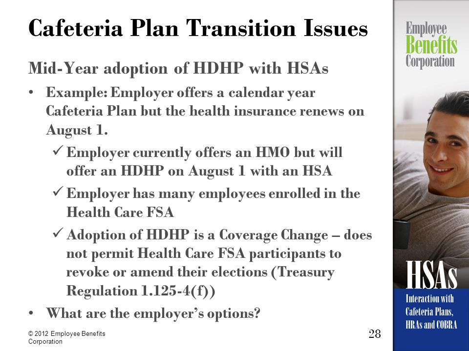 28 © 2012 Employee Benefits Corporation Cafeteria Plan Transition Issues Mid-Year adoption of HDHP with HSAs Example: Employer offers a calendar year