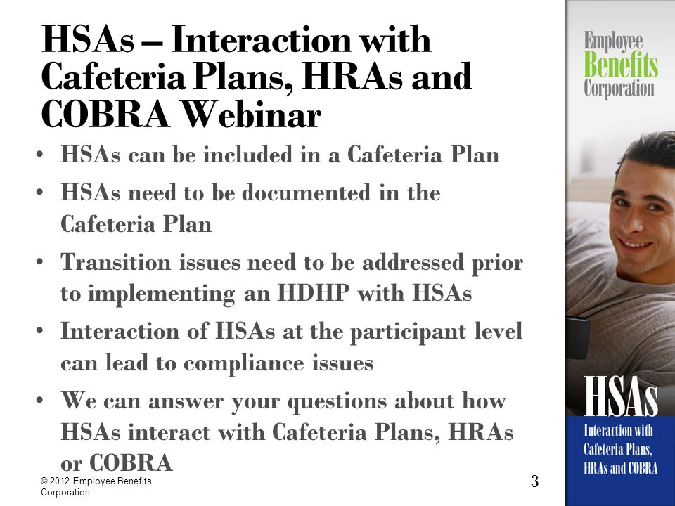 3 © 2012 Employee Benefits Corporation HSAs – Interaction with Cafeteria Plans, HRAs and COBRA Webinar HSAs can be included in a Cafeteria Plan HSAs n