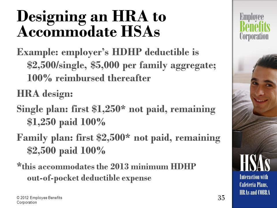 35 © 2012 Employee Benefits Corporation Designing an HRA to Accommodate HSAs Example: employers HDHP deductible is $2,500/single, $5,000 per family ag