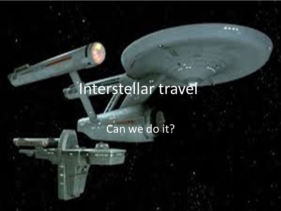 Interstellar travel. Can we do it