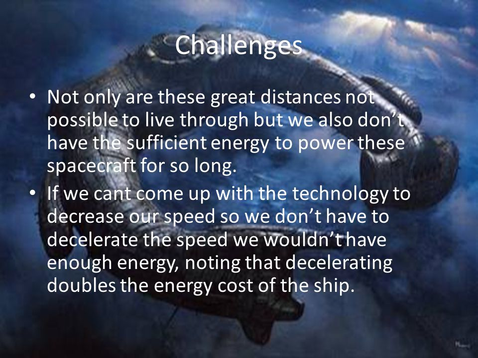Challenges Not only are these great distances not possible to live through but we also dont have the sufficient energy to power these spacecraft for so long.