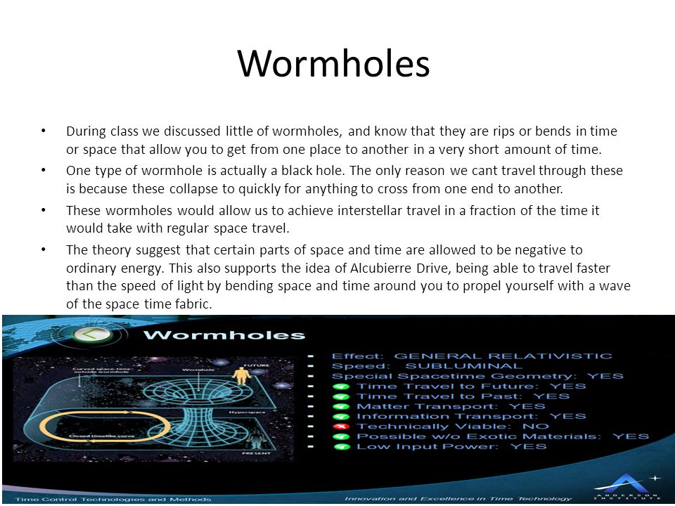 Wormholes During class we discussed little of wormholes, and know that they are rips or bends in time or space that allow you to get from one place to another in a very short amount of time.