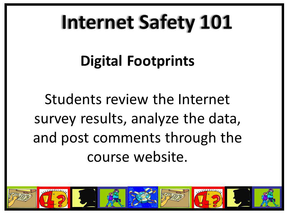Digital Footprints Students review the Internet survey results, analyze the data, and post comments through the course website.