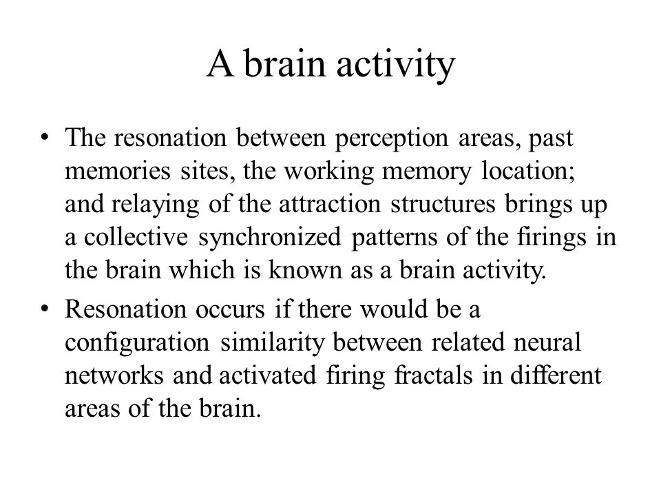 A brain activity The resonation between perception areas, past memories sites, the working memory location; and relaying of the attraction structures
