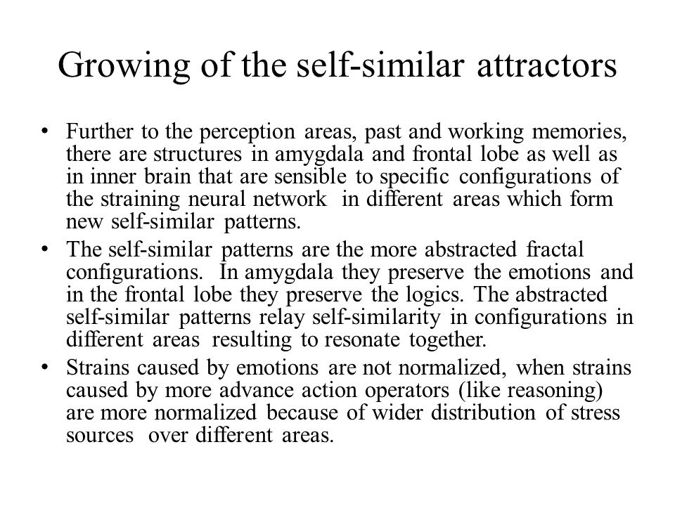 Growing of the self-similar attractors Further to the perception areas, past and working memories, there are structures in amygdala and frontal lobe as well as in inner brain that are sensible to specific configurations of the straining neural network in different areas which form new self-similar patterns.