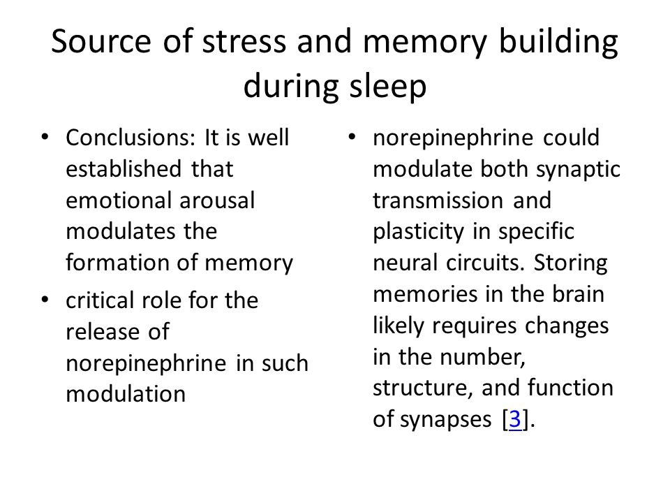 Source of stress and memory building during sleep Conclusions: It is well established that emotional arousal modulates the formation of memory critical role for the release of norepinephrine in such modulation norepinephrine could modulate both synaptic transmission and plasticity in specific neural circuits.