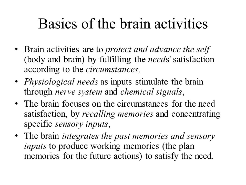 Basics of the brain activities Brain activities are to protect and advance the self (body and brain) by fulfilling the needs' satisfaction according t