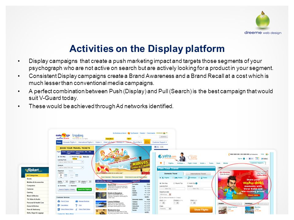 Activities on the Display platform Display campaigns that create a push marketing impact and targets those segments of your psychograph who are not active on search but are actively looking for a product in your segment.