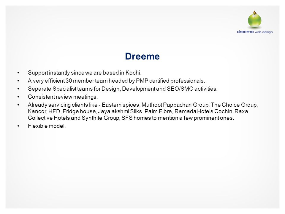 Dreeme Support instantly since we are based in Kochi. A very efficient 30 member team headed by PMP certified professionals. Separate Specialist teams